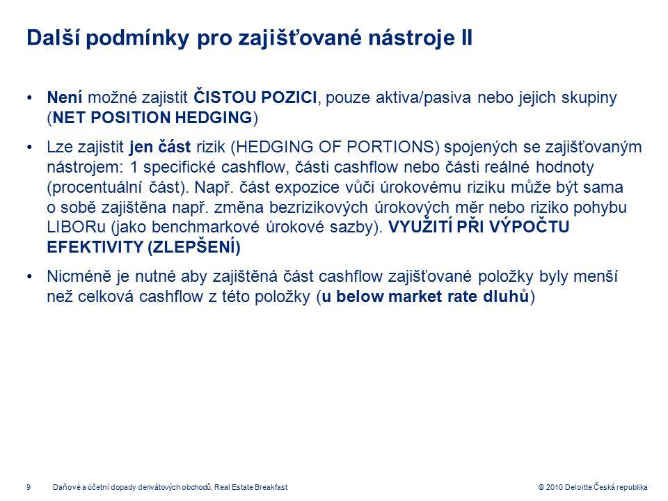9 © 2010 Deloitte Česká republika Další podmínky pro zajišťované nástroje II Není možné zajistit ČISTOU POZICI, pouze aktiva/pasiva nebo jejich skupin