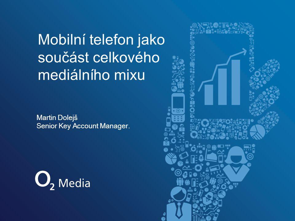 Martin Dolejš Senior Key Account Manager. Mobilní telefon jako součást celkového mediálního mixu