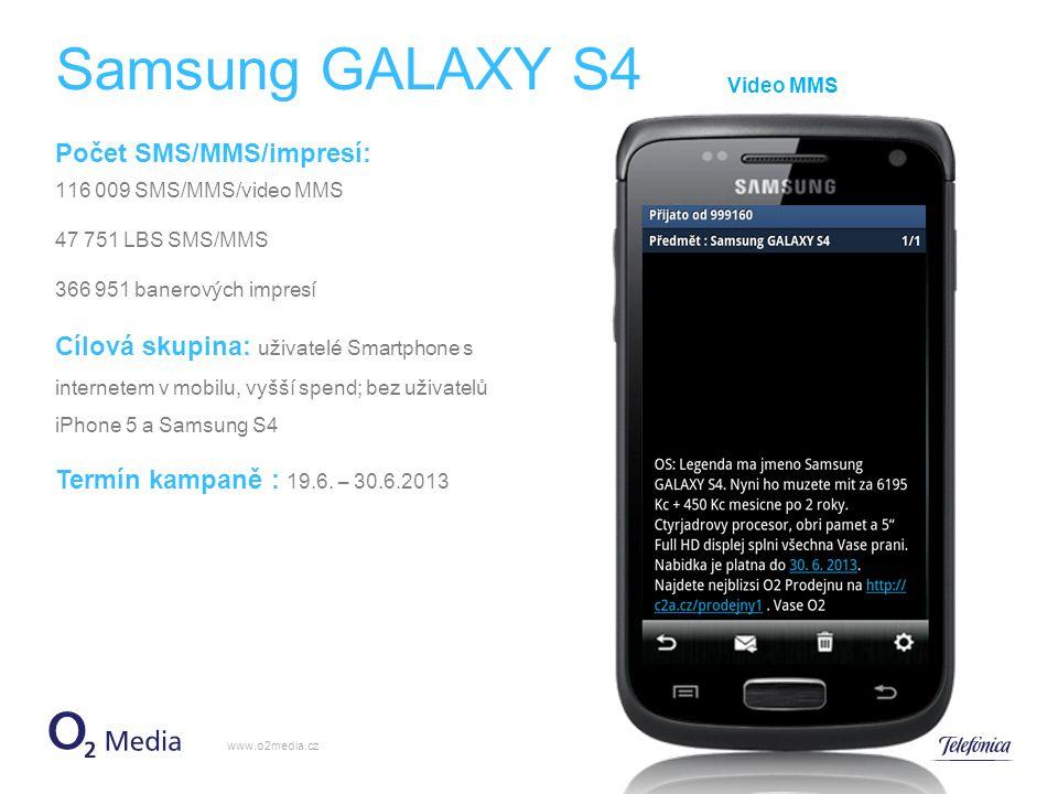 Samsung GALAXY S3 www.o2media.cz MMS Počet SMS/MMS/impresí : 82 500 SMS/MMS 41 019 LBS SMS/MMS 367 177 banerových impresí Cílová skupina: uživatelé Smartphone s internetem v mobilu, vyšší spend; bez uživatelů iPhone 5 a Samsung S4 Termín kampaně: 19.6.