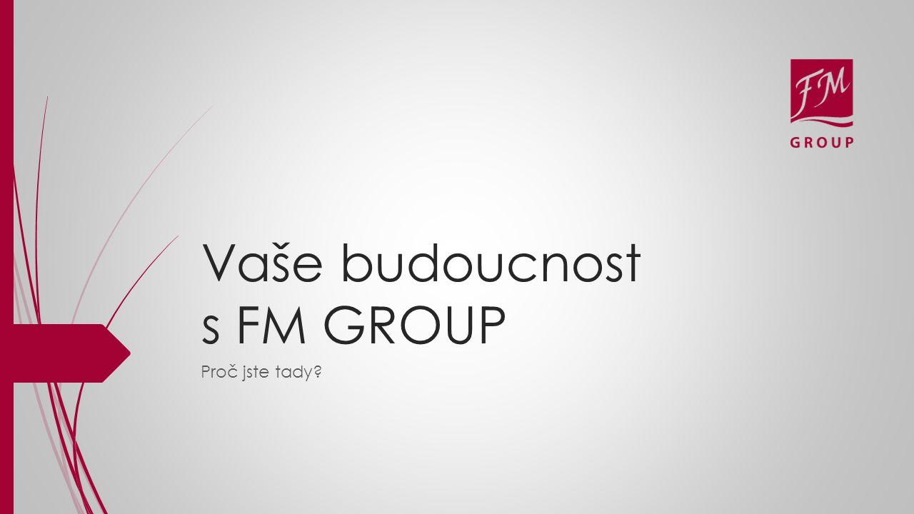 Vaše budoucnost s FM GROUP Proč jste tady?