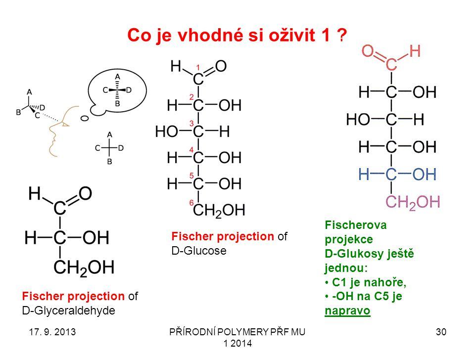 Co je vhodné si oživit 1 ? 17. 9. 2013PŘÍRODNÍ POLYMERY PŘF MU 1 2014 30 Fischer projection of D-Glyceraldehyde Fischer projection of D-Glucose Fische