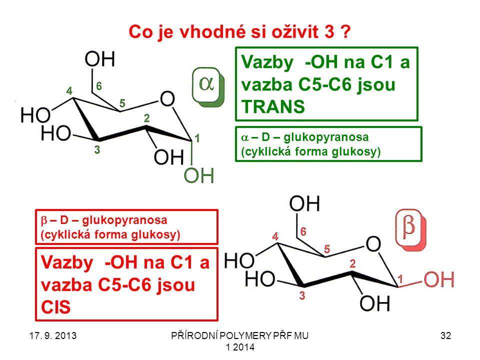 Co je vhodné si oživit 3 ? 17. 9. 2013PŘÍRODNÍ POLYMERY PŘF MU 1 2014 32 Vazby -OH na C1 a vazba C5-C6 jsou TRANS Vazby -OH na C1 a vazba C5-C6 jsou C