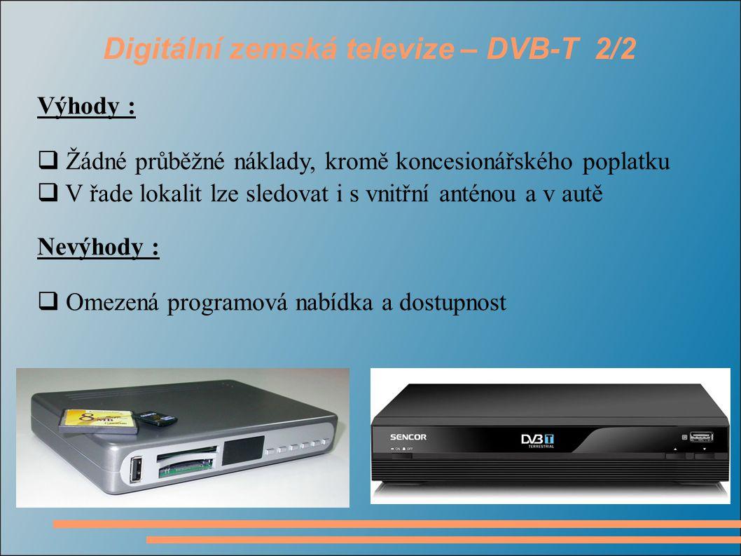 Digitální zemská televize – DVB-T 2/2 Výhody :  Žádné průběžné náklady, kromě koncesionářského poplatku  V řade lokalit lze sledovat i s vnitřní anténou a v autě Nevýhody :  Omezená programová nabídka a dostupnost