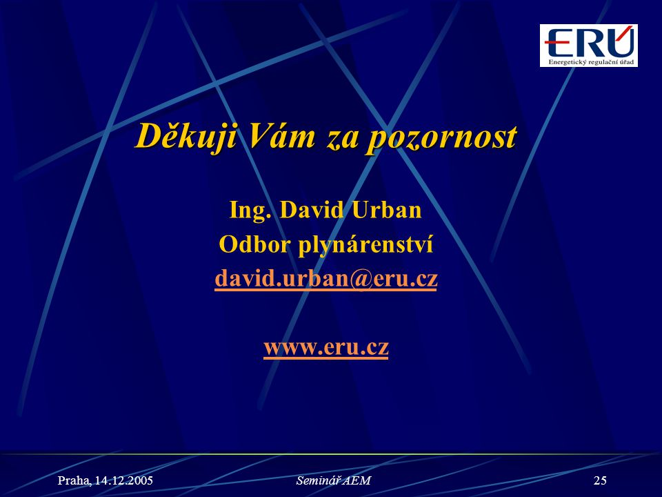 Praha, 14.12.2005Seminář AEM25 Děkuji Vám za pozornost Ing. David Urban Odbor plynárenství david.urban@eru.cz www.eru.cz
