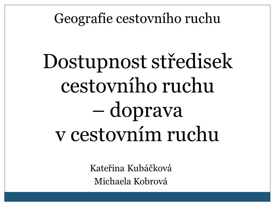 Geografie cestovního ruchu Dostupnost středisek cestovního ruchu – doprava v cestovním ruchu Kateřina Kubáčková Michaela Kobrová