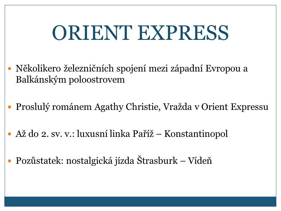 ORIENT EXPRESS Několikero železničních spojení mezi západní Evropou a Balkánským poloostrovem Proslulý románem Agathy Christie, Vražda v Orient Expressu Až do 2.