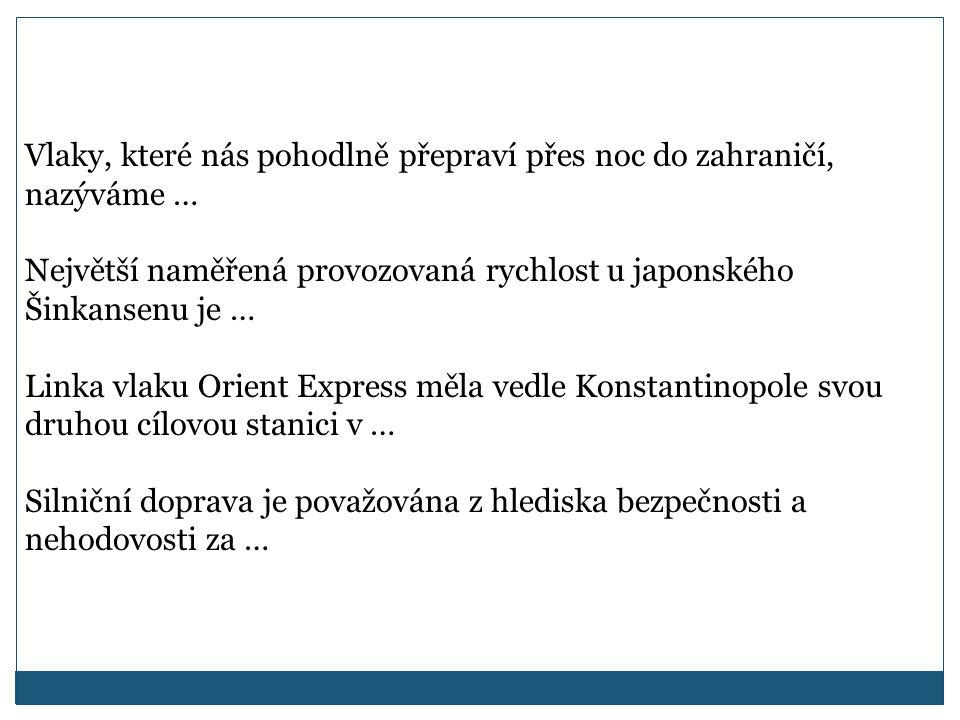 Vlaky, které nás pohodlně přepraví přes noc do zahraničí, nazýváme … Největší naměřená provozovaná rychlost u japonského Šinkansenu je … Linka vlaku Orient Express měla vedle Konstantinopole svou druhou cílovou stanici v … Silniční doprava je považována z hlediska bezpečnosti a nehodovosti za …