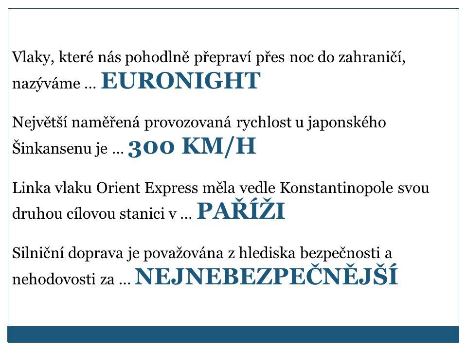 Vlaky, které nás pohodlně přepraví přes noc do zahraničí, nazýváme … EURONIGHT Největší naměřená provozovaná rychlost u japonského Šinkansenu je … 300 KM/H Linka vlaku Orient Express měla vedle Konstantinopole svou druhou cílovou stanici v … PAŘÍŽI Silniční doprava je považována z hlediska bezpečnosti a nehodovosti za … NEJNEBEZPEČNĚJŠÍ
