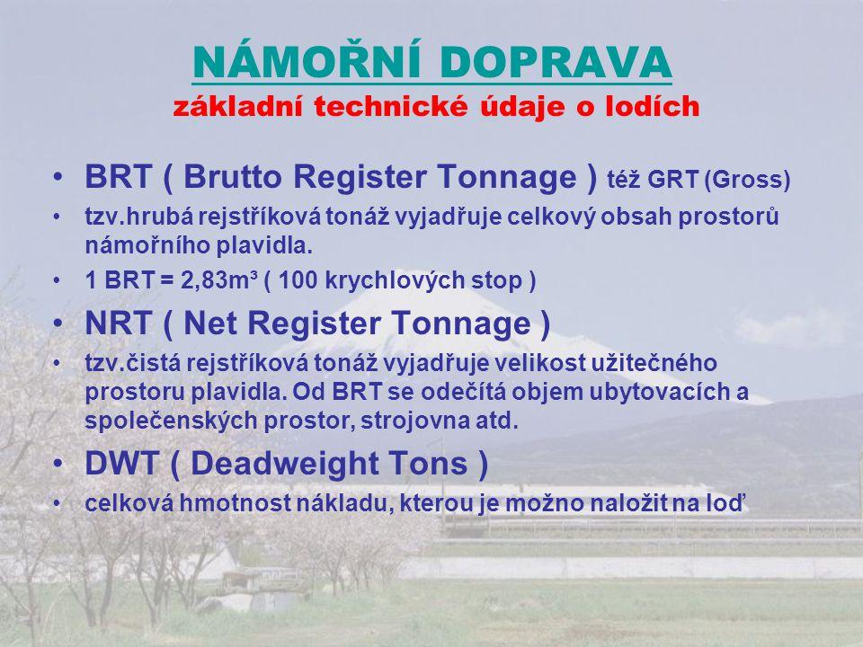 NÁMOŘNÍ DOPRAVA NÁMOŘNÍ DOPRAVA základní technické údaje o lodích BRT ( Brutto Register Tonnage ) též GRT (Gross) tzv.hrubá rejstříková tonáž vyjadřuj