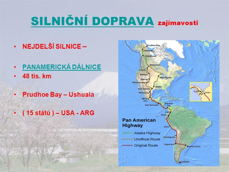 SILNIČNÍ DOPRAVASILNIČNÍ DOPRAVA zajímavosti NEJDELŠÍ SILNICE – PANAMERICKÁ DÁLNICE 48 tis. km Prudhoe Bay – Ushuaia ( 15 států ) – USA - ARG