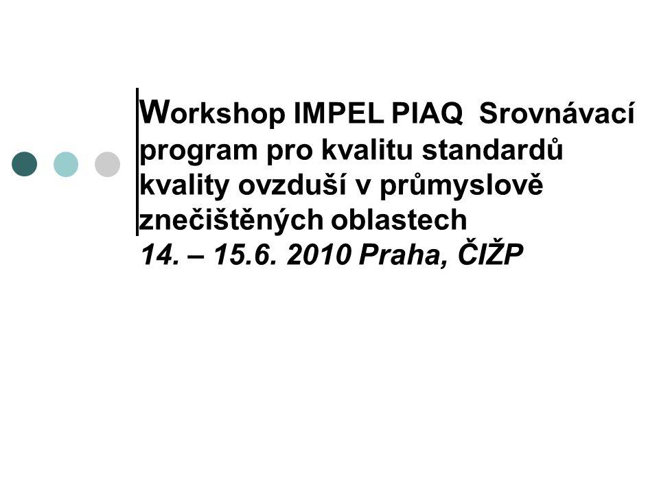 W orkshop IMPEL PIAQ Srovnávací program pro kvalitu standardů kvality ovzduší v průmyslově znečištěných oblastech 14. – 15.6. 2010 Praha, ČIŽP