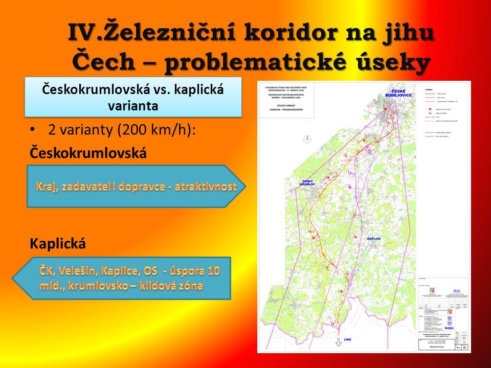 IV.Železniční koridor na jihu Čech – problematické úseky 2 varianty (200 km/h): Českokrumlovská dlouhá 52 km, 20 km tunelů, 6 km mostů, cena: 32 mld Kč Kaplická 46 km, 6 km tunelů, 8 km mostů, cena 21 mld Kč