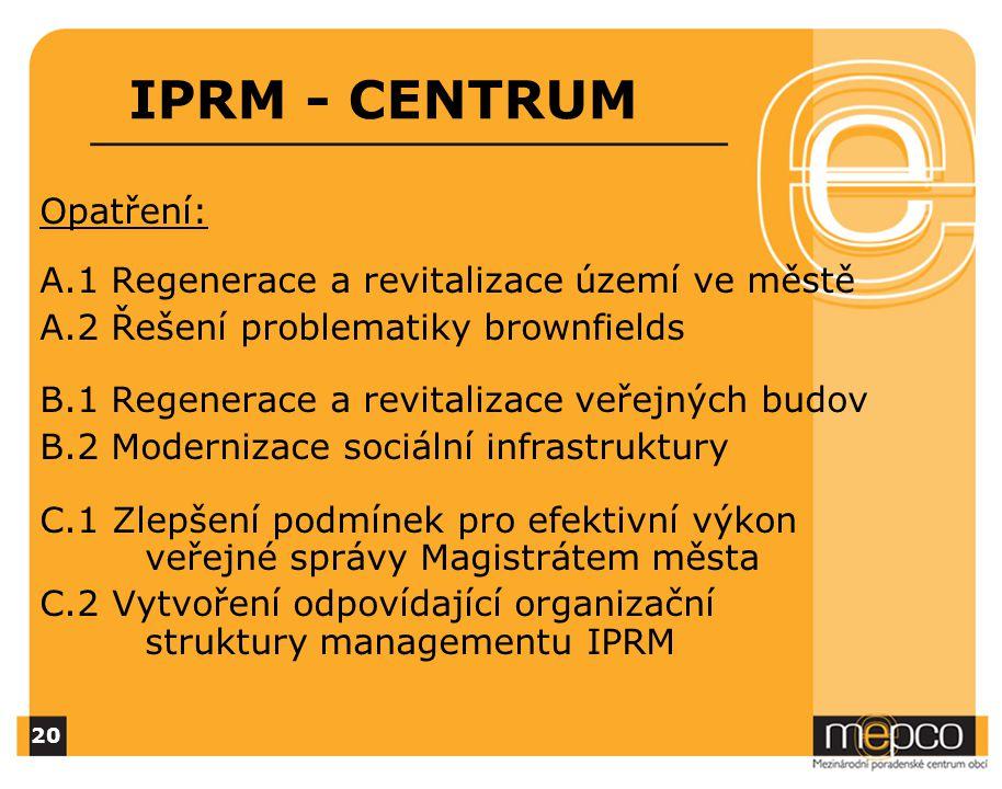 IPRM - CENTRUM Opatření: A.1 Regenerace a revitalizace území ve městě A.2 Řešení problematiky brownfields B.1 Regenerace a revitalizace veřejných budov B.2 Modernizace sociální infrastruktury C.1 Zlepšení podmínek pro efektivní výkon veřejné správy Magistrátem města C.2 Vytvoření odpovídající organizační struktury managementu IPRM 20