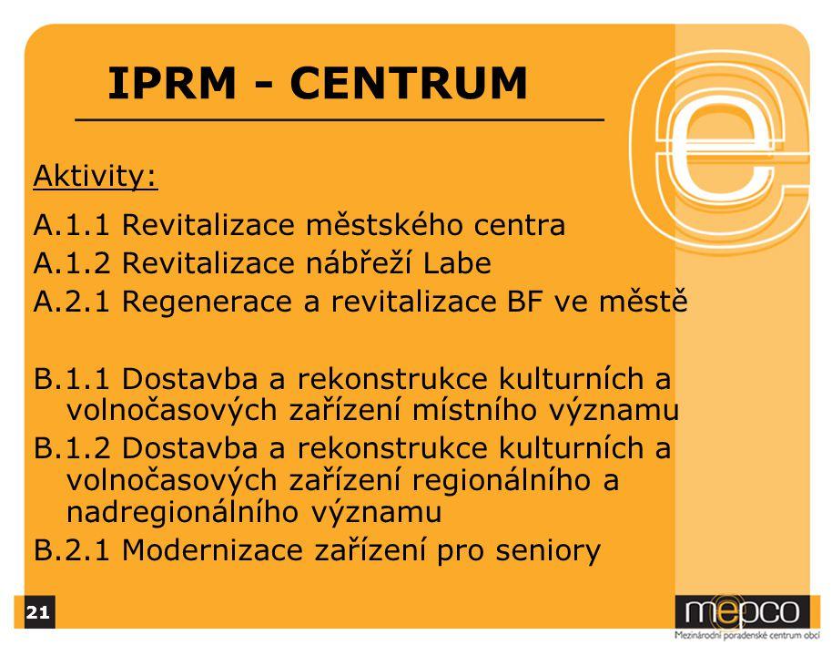 IPRM - CENTRUM Aktivity: A.1.1 Revitalizace městského centra A.1.2 Revitalizace nábřeží Labe A.2.1 Regenerace a revitalizace BF ve městě B.1.1 Dostavba a rekonstrukce kulturních a volnočasových zařízení místního významu B.1.2 Dostavba a rekonstrukce kulturních a volnočasových zařízení regionálního a nadregionálního významu B.2.1 Modernizace zařízení pro seniory 21