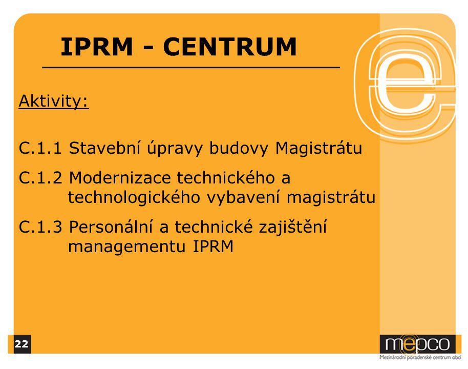 IPRM - CENTRUM Aktivity: C.1.1 Stavební úpravy budovy Magistrátu C.1.2 Modernizace technického a technologického vybavení magistrátu C.1.3 Personální a technické zajištění managementu IPRM 22