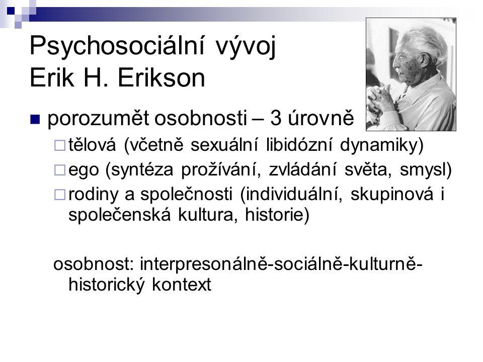 Psychosociální vývoj Erik H. Erikson porozumět osobnosti – 3 úrovně  tělová (včetně sexuální libidózní dynamiky)  ego (syntéza prožívání, zvládání s