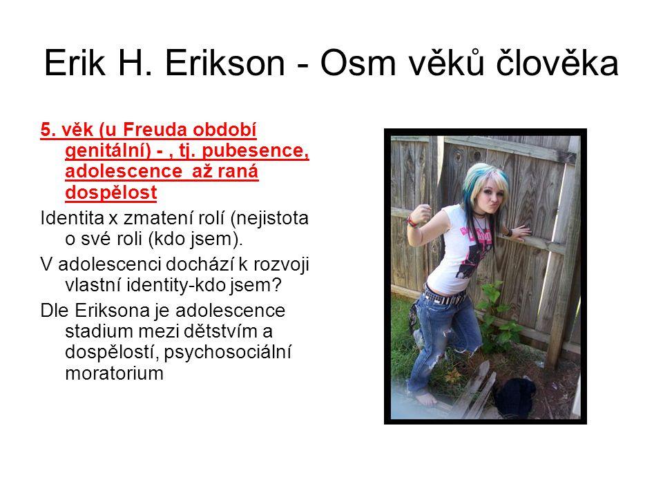 Erik H. Erikson - Osm věků člověka 5. věk (u Freuda období genitální) -, tj. pubesence, adolescence až raná dospělost Identita x zmatení rolí (nejisto