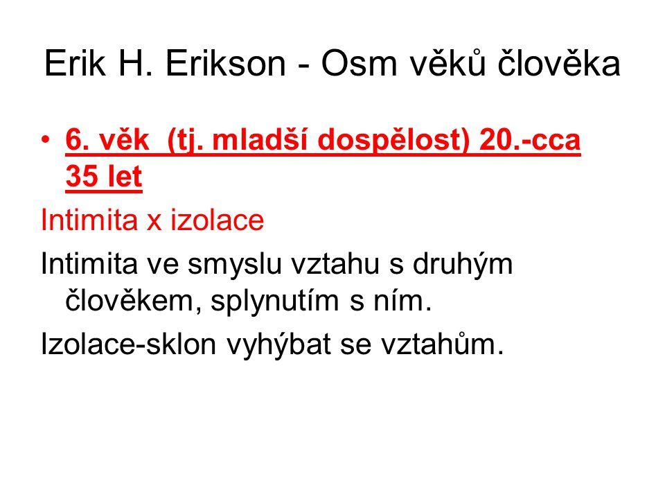 Erik H. Erikson - Osm věků člověka 6. věk (tj. mladší dospělost) 20.-cca 35 let Intimita x izolace Intimita ve smyslu vztahu s druhým člověkem, splynu