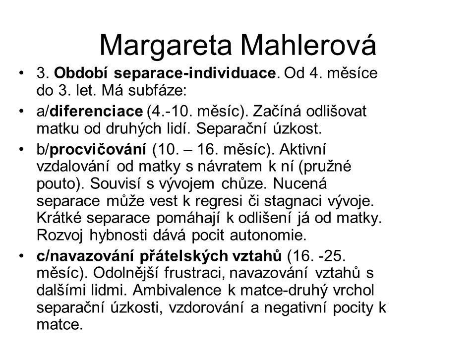 Margareta Mahlerová 3. Období separace-individuace. Od 4. měsíce do 3. let. Má subfáze: a/diferenciace (4.-10. měsíc). Začíná odlišovat matku od druhý