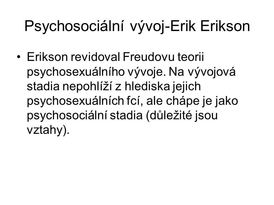 Psychosociální vývoj-Erik Erikson Erikson revidoval Freudovu teorii psychosexuálního vývoje. Na vývojová stadia nepohlíží z hlediska jejich psychosexu