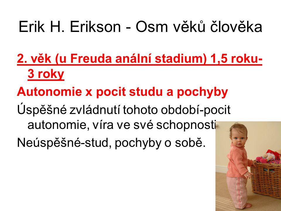 Erik H. Erikson - Osm věků člověka 2. věk (u Freuda anální stadium) 1,5 roku- 3 roky Autonomie x pocit studu a pochyby Úspěšné zvládnutí tohoto období