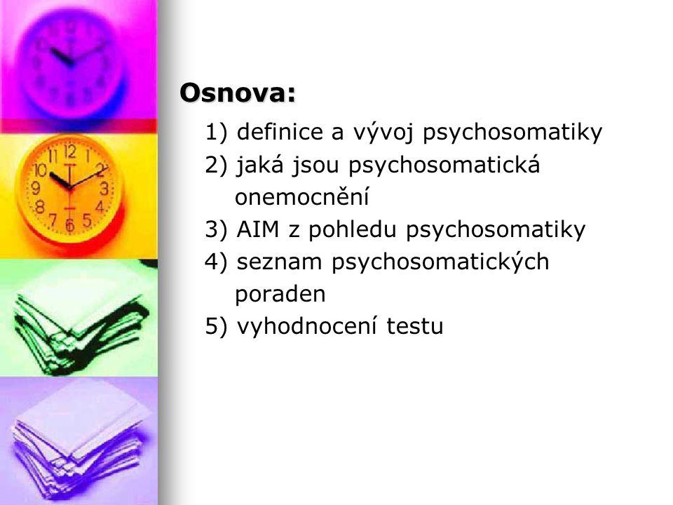 Osnova: 1) definice a vývoj psychosomatiky 2) jaká jsou psychosomatická onemocnění 3) AIM z pohledu psychosomatiky 4) seznam psychosomatických poraden 5) vyhodnocení testu