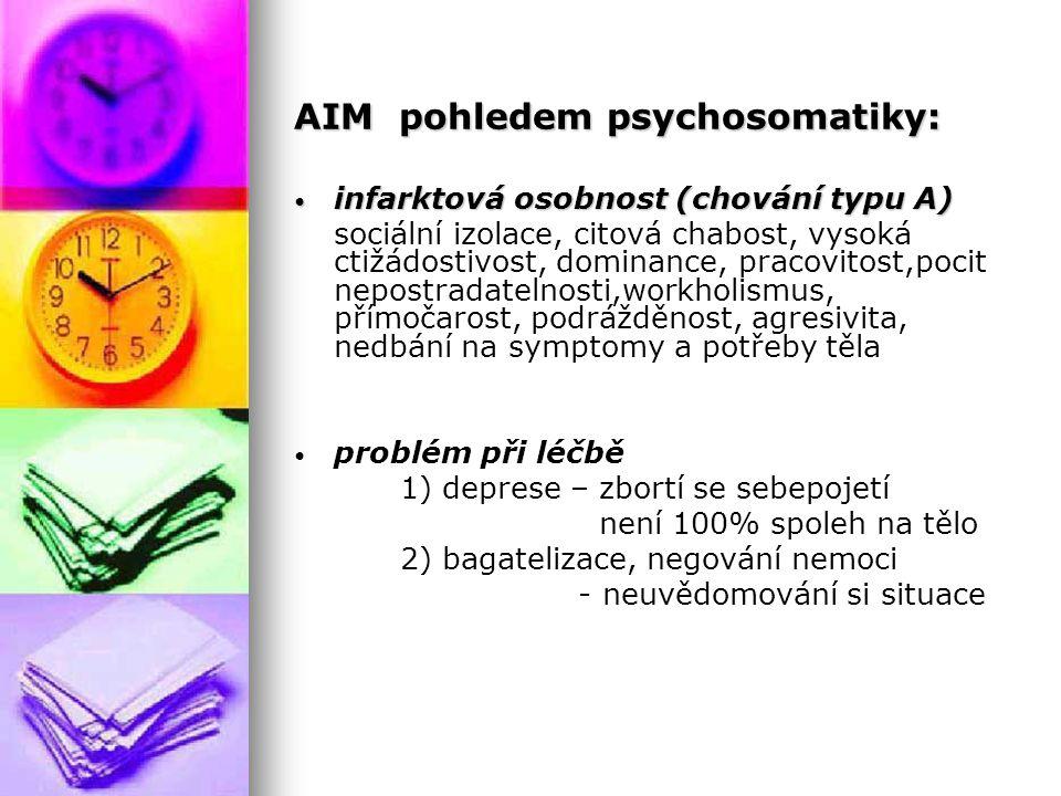 AIM pohledem psychosomatiky: infarktová osobnost (chování typu A) infarktová osobnost (chování typu A) sociální izolace, citová chabost, vysoká ctižádostivost, dominance, pracovitost,pocit nepostradatelnosti,workholismus, přímočarost, podrážděnost, agresivita, nedbání na symptomy a potřeby těla problém při léčbě 1) deprese – zbortí se sebepojetí není 100% spoleh na tělo 2) bagatelizace, negování nemoci - neuvědomování si situace