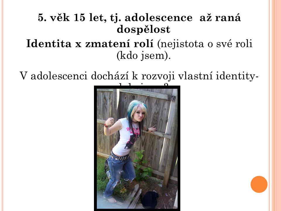 5. věk 15 let, tj. adolescence až raná dospělost Identita x zmatení rolí (nejistota o své roli (kdo jsem). V adolescenci dochází k rozvoji vlastní ide