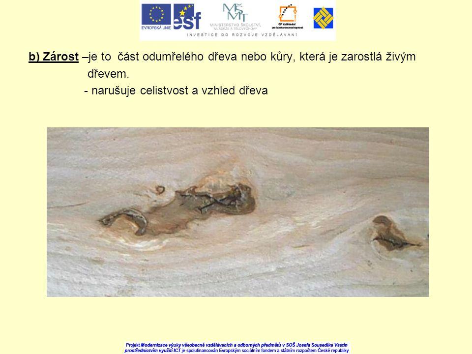 b) Zárost –je to část odumřelého dřeva nebo kůry, která je zarostlá živým dřevem. - narušuje celistvost a vzhled dřeva
