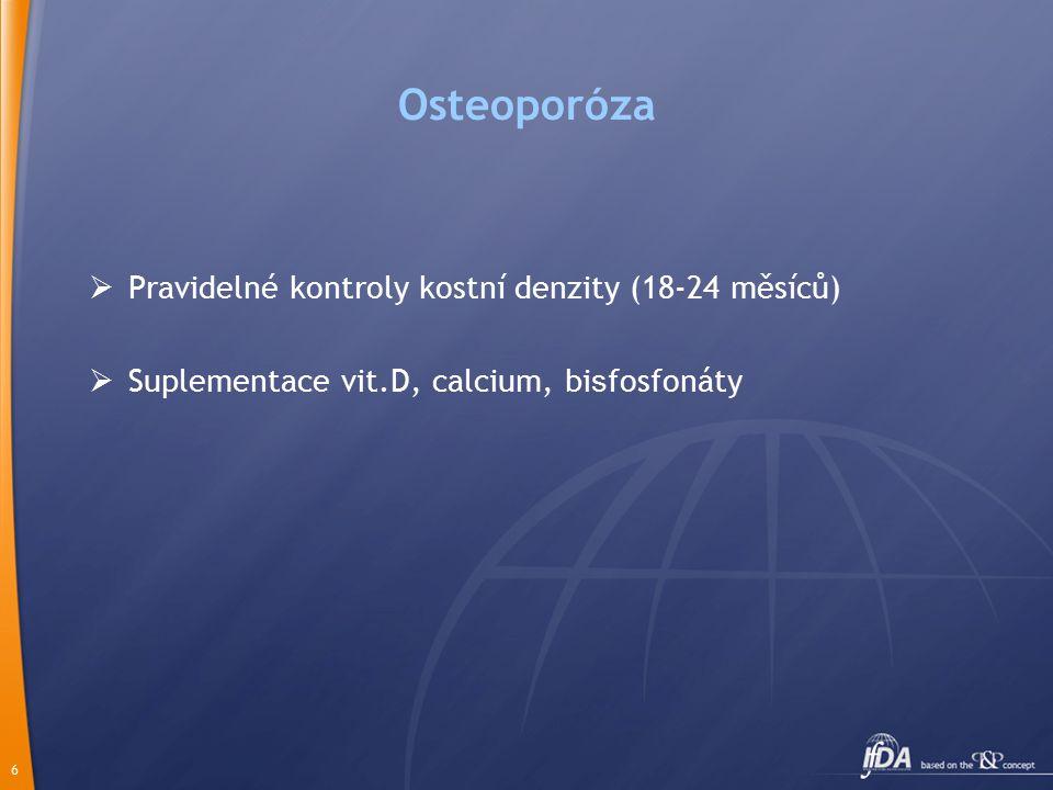 6 Osteoporóza  Pravidelné kontroly kostní denzity (18-24 měsíců)  Suplementace vit.D, calcium, bi s fosfonáty