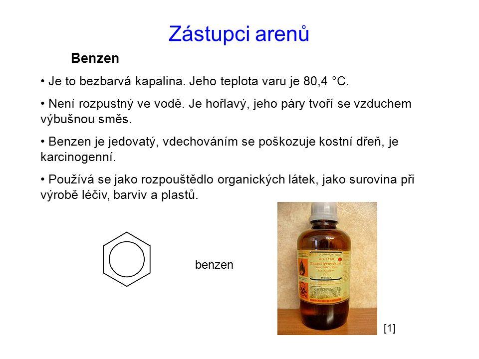 Zástupci arenů Benzen Je to bezbarvá kapalina. Jeho teplota varu je 80,4 °C. Není rozpustný ve vodě. Je hořlavý, jeho páry tvoří se vzduchem výbušnou