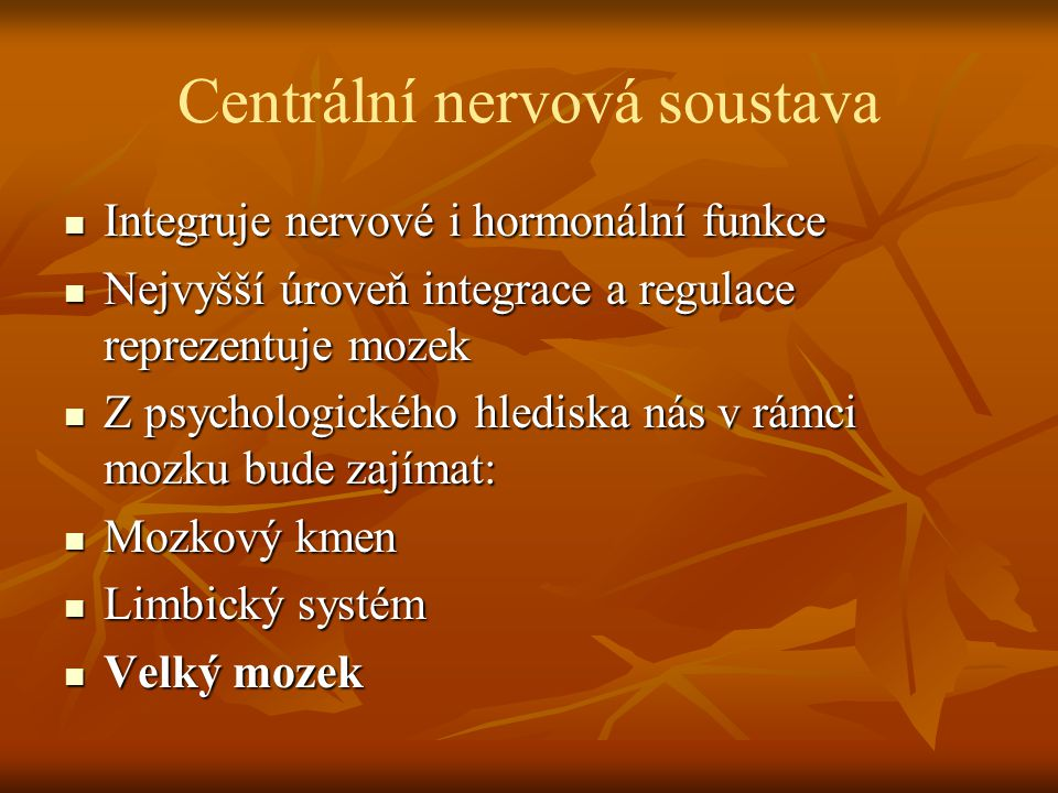 Centrální nervová soustava Integruje nervové i hormonální funkce Integruje nervové i hormonální funkce Nejvyšší úroveň integrace a regulace reprezentuje mozek Nejvyšší úroveň integrace a regulace reprezentuje mozek Z psychologického hlediska nás v rámci mozku bude zajímat: Z psychologického hlediska nás v rámci mozku bude zajímat: Mozkový kmen Mozkový kmen Limbický systém Limbický systém Velký mozek Velký mozek