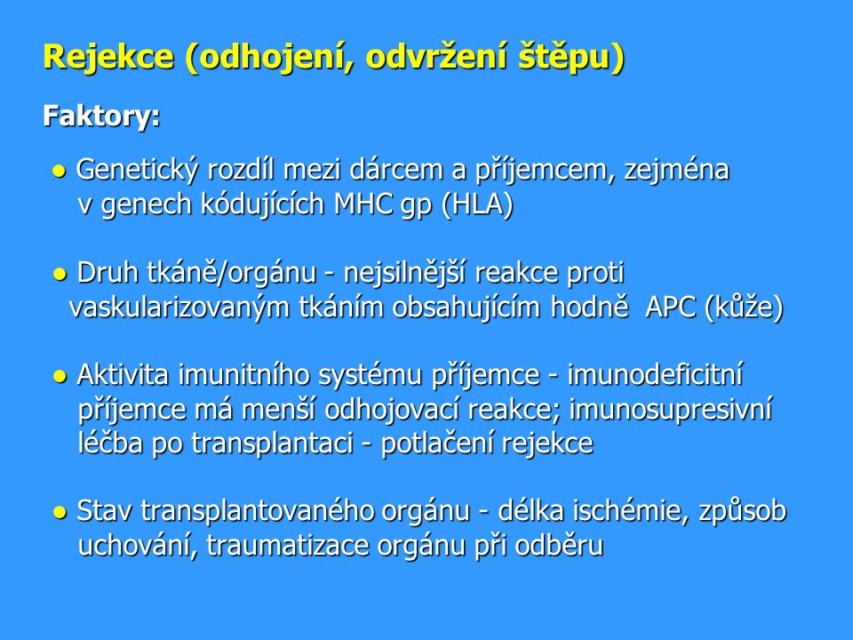 Rejekce (odhojení, odvržení štěpu) Faktory: ● Genetický rozdíl mezi dárcem a příjemcem, zejména v genech kódujících MHC gp (HLA) ● Druh tkáně/orgánu - nejsilnější reakce proti vaskularizovaným tkáním obsahujícím hodně APC (kůže) ● Aktivita imunitního systému příjemce - imunodeficitní příjemce má menší odhojovací reakce; imunosupresivní léčba po transplantaci - potlačení rejekce ● Stav transplantovaného orgánu - délka ischémie, způsob uchování, traumatizace orgánu při odběru