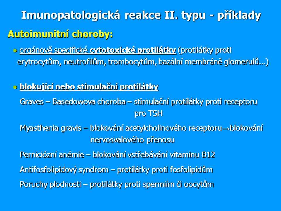Autoimunitní choroby: ● orgánově specifické cytotoxické protilátky (protilátky proti erytrocytům, neutrofilům, trombocytům, bazální membráně glomerulů...) ● orgánově specifické cytotoxické protilátky (protilátky proti erytrocytům, neutrofilům, trombocytům, bazální membráně glomerulů...) ● blokující nebo stimulační protilátky ● blokující nebo stimulační protilátky Graves – Basedowova choroba – stimulační protilátky proti receptoru pro TSH Graves – Basedowova choroba – stimulační protilátky proti receptoru pro TSH Myasthenia gravis – blokování acetylcholinového receptoru → blokování nervosvalového přenosu Myasthenia gravis – blokování acetylcholinového receptoru → blokování nervosvalového přenosu Perniciózní anémie – blokování vstřebávání vitaminu B12 Perniciózní anémie – blokování vstřebávání vitaminu B12 Antifosfolipidový syndrom – protilátky proti fosfolipidům Antifosfolipidový syndrom – protilátky proti fosfolipidům Poruchy plodnosti – protilátky proti spermiím či oocytům Poruchy plodnosti – protilátky proti spermiím či oocytům Imunopatologická reakce II.