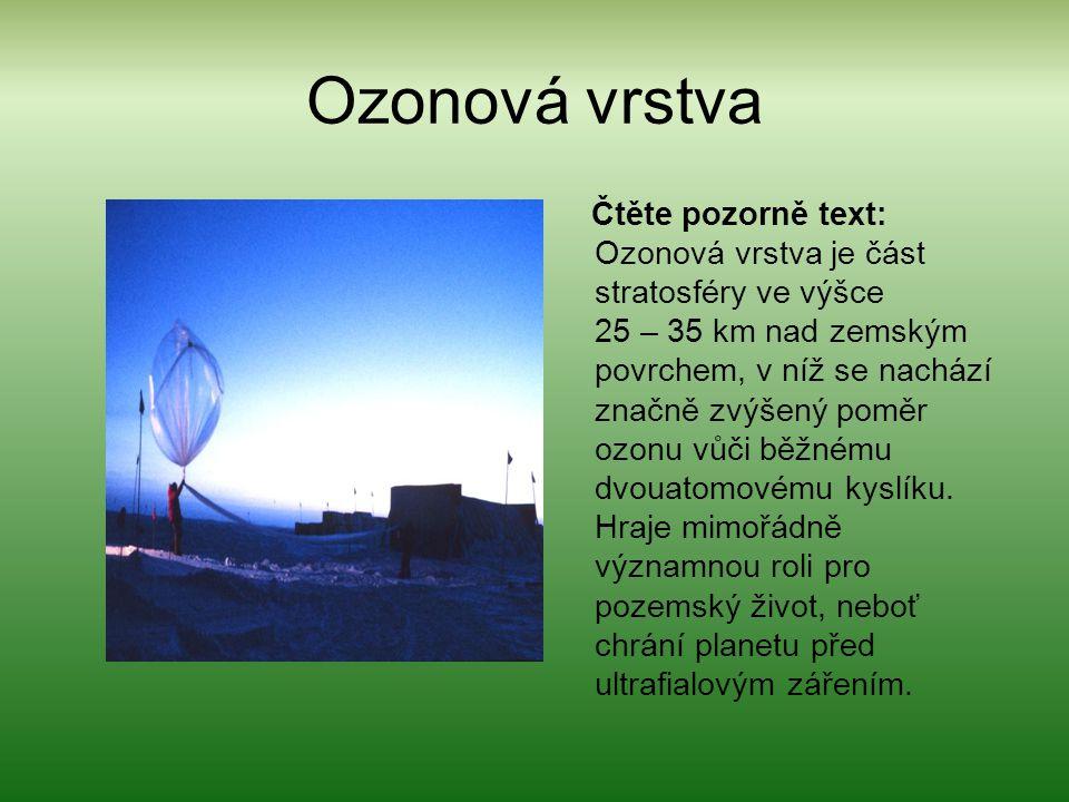 Ozonová vrstva Čtěte pozorně text: Ozonová vrstva je část stratosféry ve výšce 25 – 35 km nad zemským povrchem, v níž se nachází značně zvýšený poměr ozonu vůči běžnému dvouatomovému kyslíku.