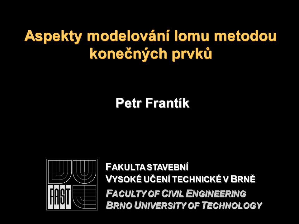 Aspekty modelování lomu metodou konečných prvků Petr Frantík F AKULTA STAVEBNÍ V YSOKÉ UČENÍ TECHNICKÉ V B RNĚ F ACULTY OF C IVIL E NGINEERING B RNO U NIVERSITY OF T ECHNOLOGY