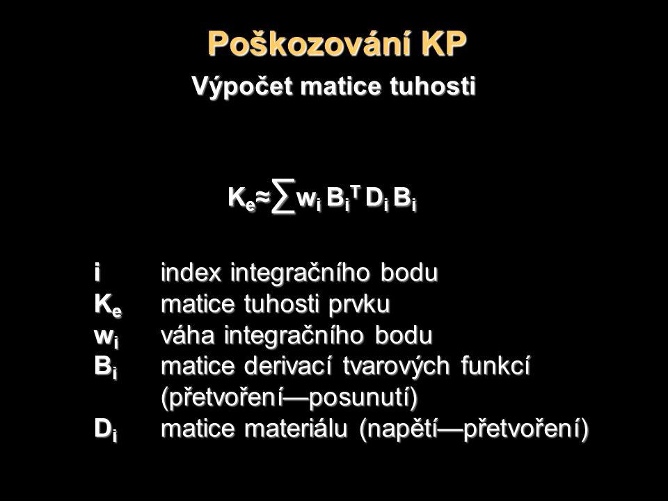 Poškozování KP Výpočet matice tuhosti K e ≈ ∑ w i B i T D i B i iindex integračního bodu K e matice tuhosti prvku w i váha integračního bodu B i matice derivací tvarových funkcí (přetvoření—posunutí) D i matice materiálu (napětí—přetvoření)
