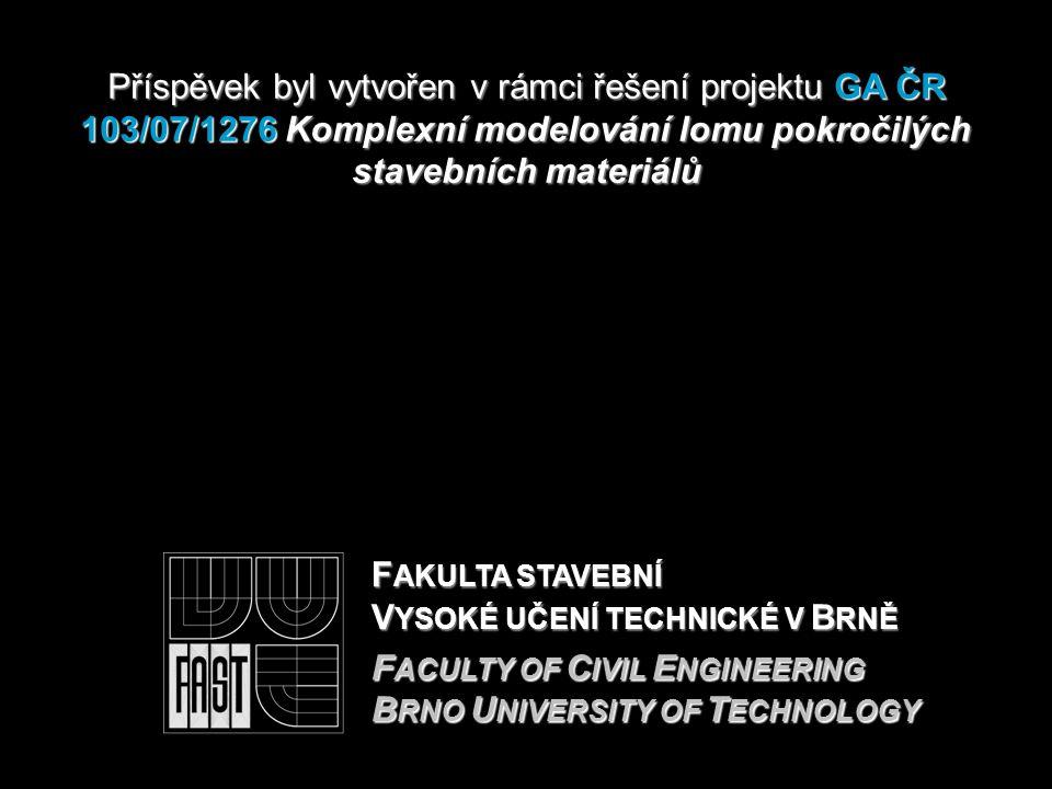 F AKULTA STAVEBNÍ V YSOKÉ UČENÍ TECHNICKÉ V B RNĚ F ACULTY OF C IVIL E NGINEERING B RNO U NIVERSITY OF T ECHNOLOGY Příspěvek byl vytvořen v rámciřešení projektu GA ČR 103/07/1276 Komplexní modelování lomu pokročilých stavebních materiálů Příspěvek byl vytvořen v rámci řešení projektu GA ČR 103/07/1276 Komplexní modelování lomu pokročilých stavebních materiálů