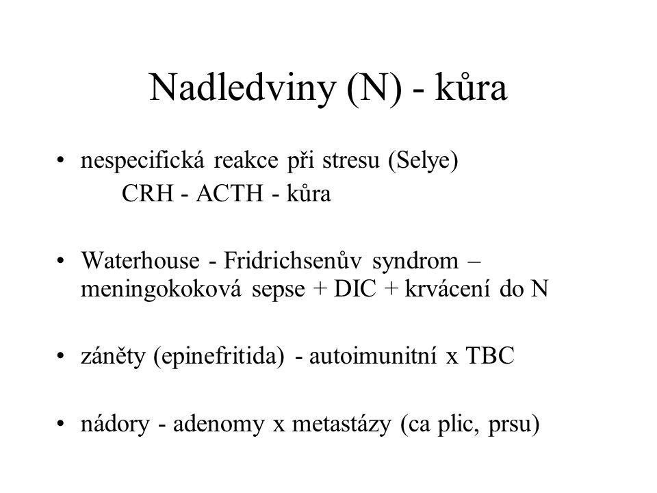Nadledviny (N) - kůra nespecifická reakce při stresu (Selye) CRH - ACTH - kůra Waterhouse - Fridrichsenův syndrom – meningokoková sepse + DIC + krvácení do N záněty (epinefritida) - autoimunitní x TBC nádory - adenomy x metastázy (ca plic, prsu)