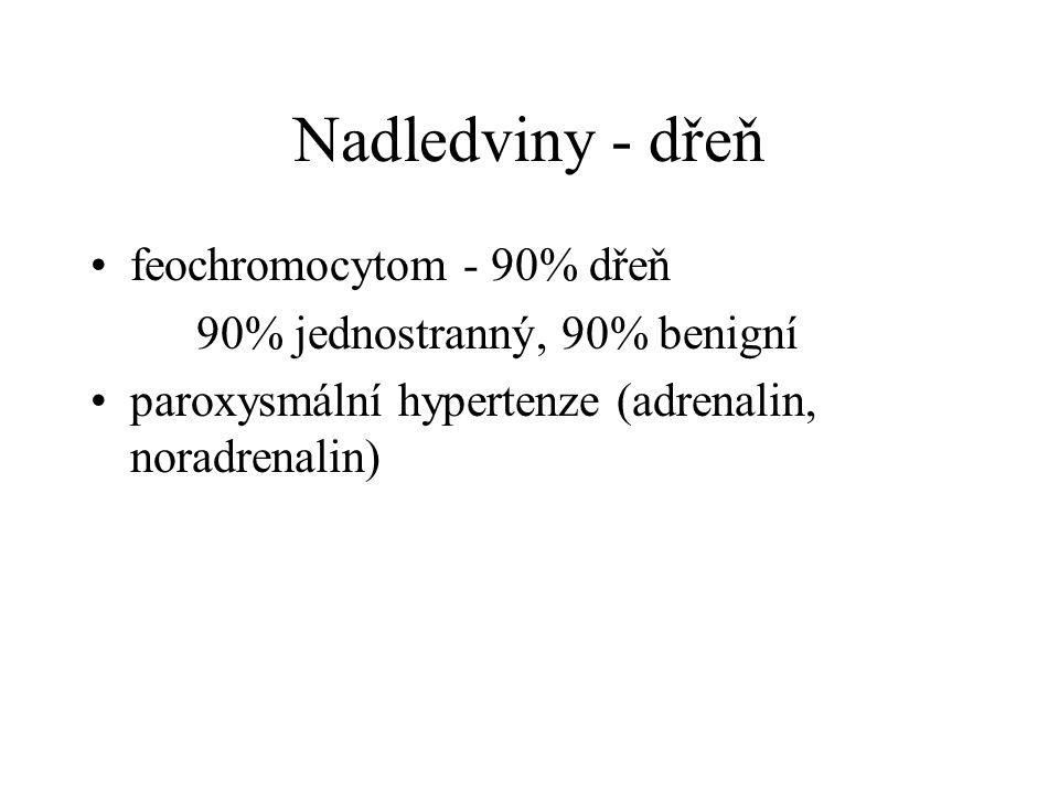Nadledviny - dřeň feochromocytom - 90% dřeň 90% jednostranný, 90% benigní paroxysmální hypertenze (adrenalin, noradrenalin)