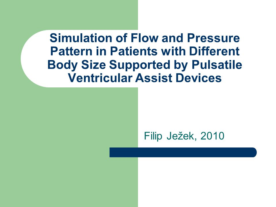 Simulation of Flow and Pressure Pattern in Patients with Different Body Size Supported by Pulsatile Ventricular Assist Devices Filip Ježek, 2010