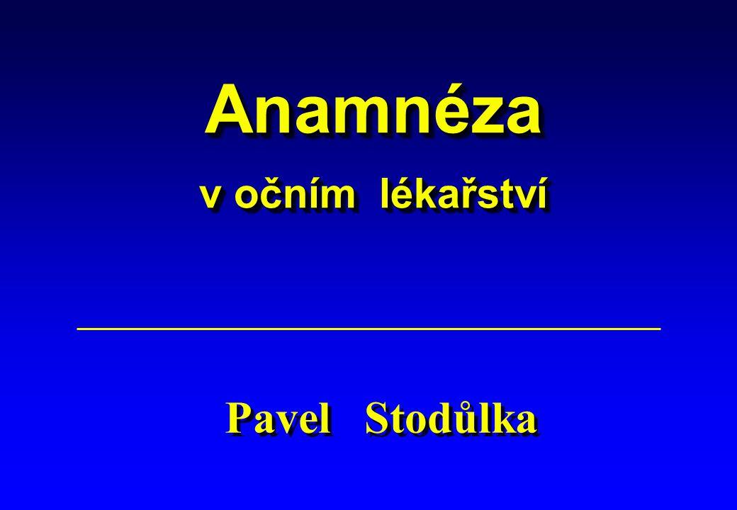 Anamnéza v očním lékařství Anamnéza v očním lékařství Pavel Stodůlka