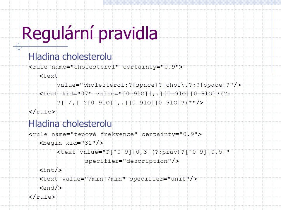 Regulární pravidla Hladina cholesterolu <text value= cholesterol: {space} |chol\. : {space} /> <text kid= 37 value= [0-9lO][,.][0-9lO][0-9lO] ( : [ /,] [0-9lO][,.][0-9lO][0-9lO] )* /> Hladina cholesterolu <text value= P[^0-9]{0,3}( :prav) [^0-9]{0,5} specifier= description />