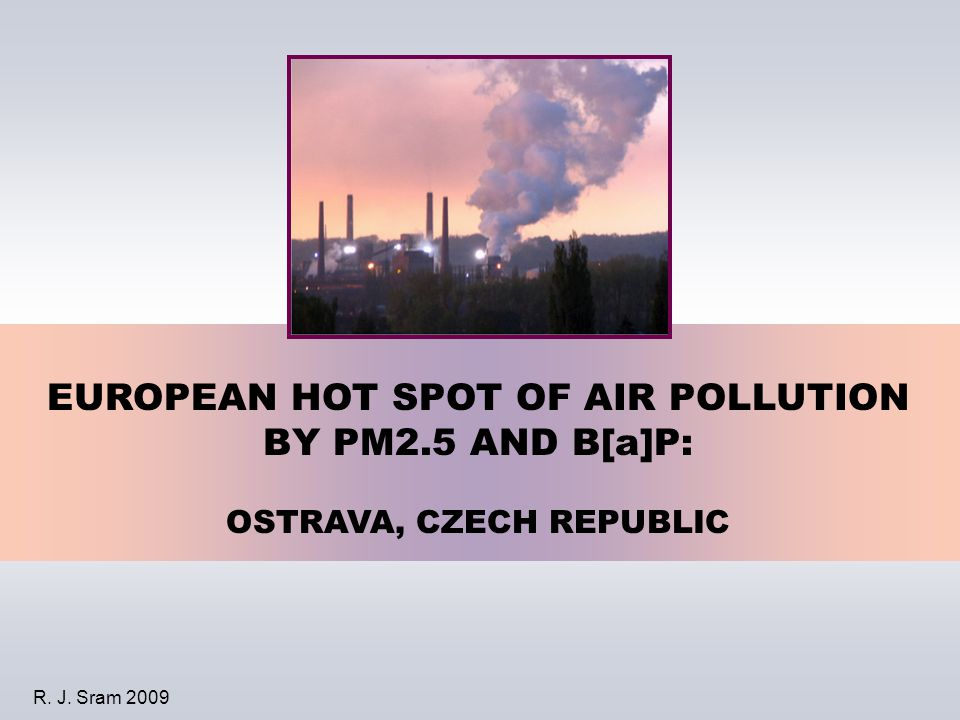 EUROPEAN HOT SPOT OF AIR POLLUTION BY PM2.5 AND B[a]P: OSTRAVA, CZECH REPUBLIC R. J. Sram 2009