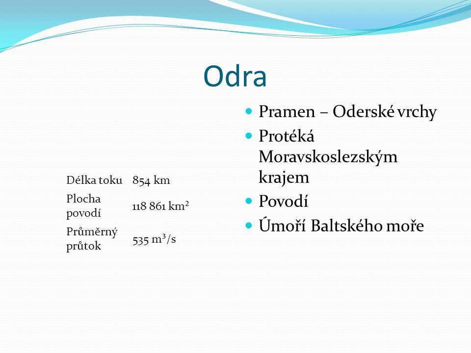 Odra Délka toku854 km Plocha povodí 118 861 km² Průměrný průtok 535 m³/s Pramen – Oderské vrchy Protéká Moravskoslezským krajem Povodí Úmoří Baltského