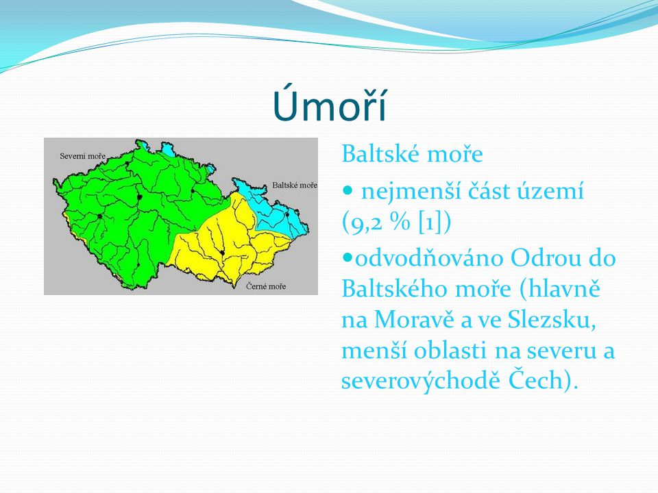 Úmoří Baltské moře nejmenší část území (9,2 % [1]) odvodňováno Odrou do Baltského moře (hlavně na Moravě a ve Slezsku, menší oblasti na severu a severovýchodě Čech).
