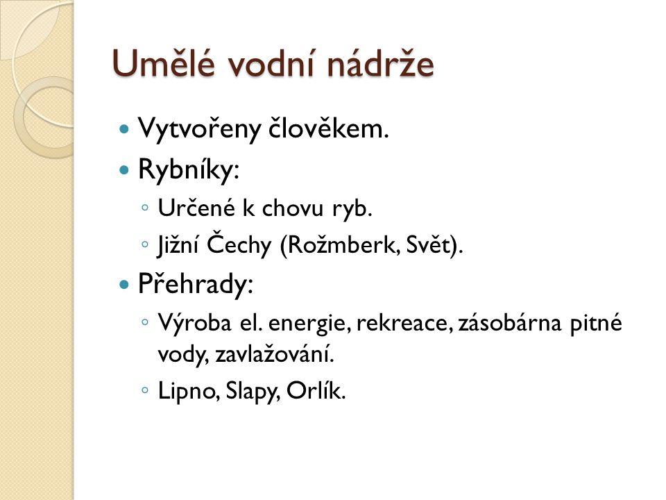 Umělé vodní nádrže Vytvořeny člověkem. Rybníky: ◦ Určené k chovu ryb. ◦ Jižní Čechy (Rožmberk, Svět). Přehrady: ◦ Výroba el. energie, rekreace, zásobá