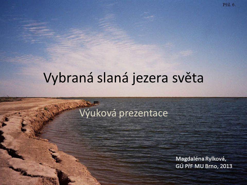 Vybraná slaná jezera světa Výuková prezentace Magdaléna Rylková, GÚ PřF MU Brno, 2013 Příl. 6.