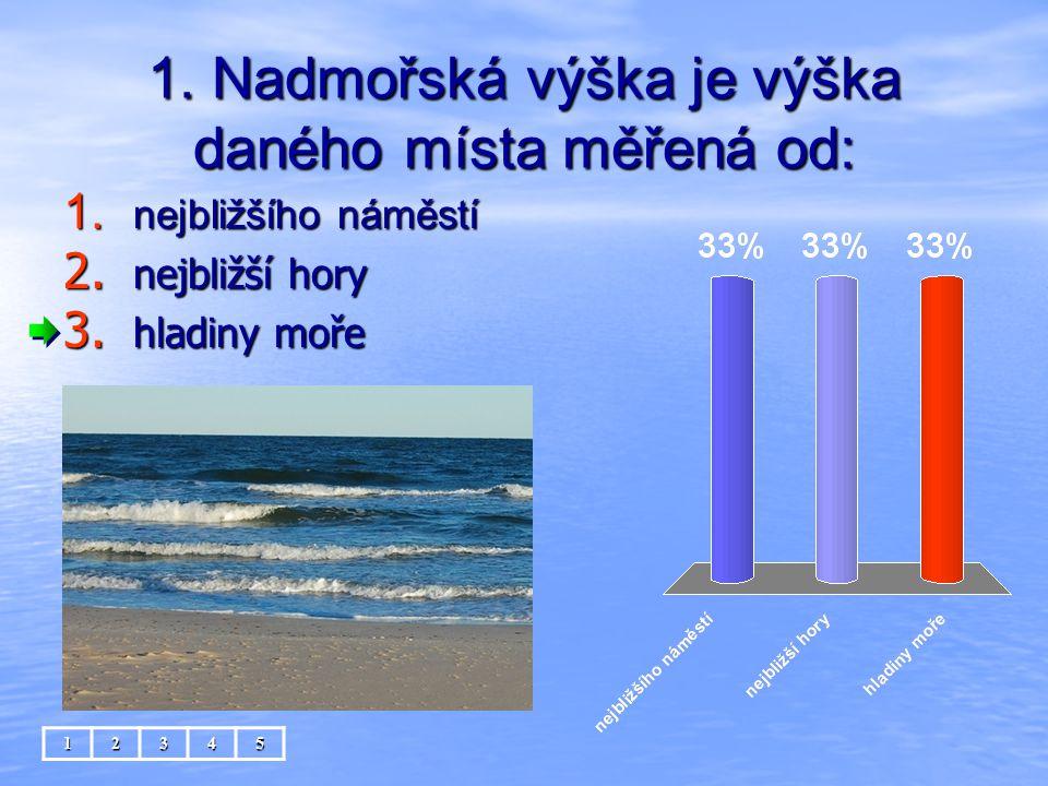 1. Nadmořská výška je výška daného místa měřená od: 1. nejbližšího náměstí 2. nejbližší hory 3. hladiny moře 12345