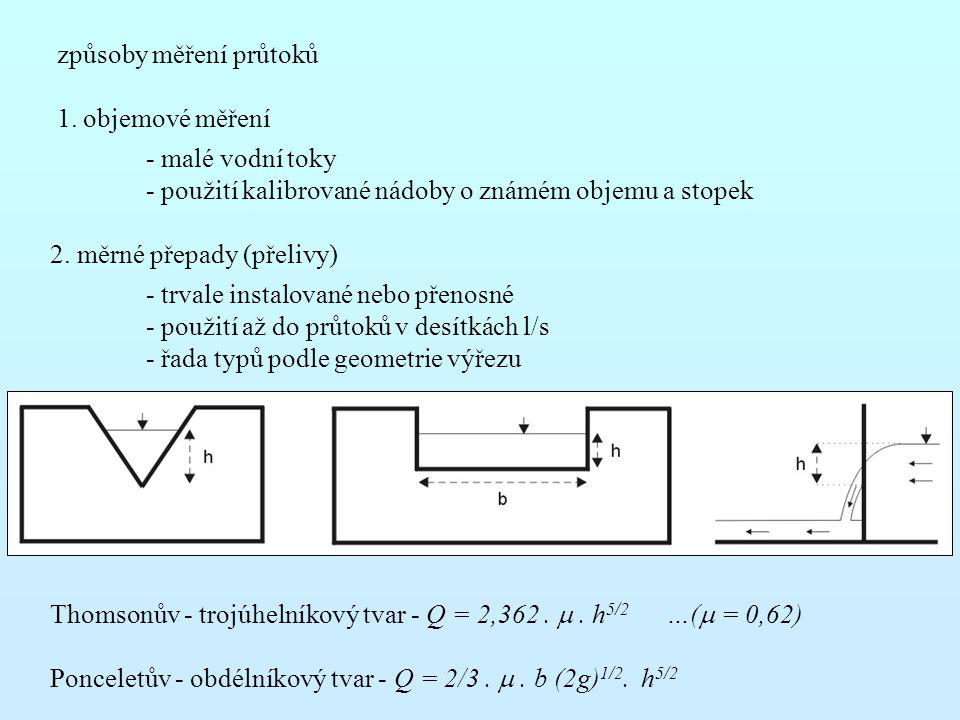 způsoby měření průtoků 1. objemové měření - malé vodní toky - použití kalibrované nádoby o známém objemu a stopek 2. měrné přepady (přelivy) - trvale